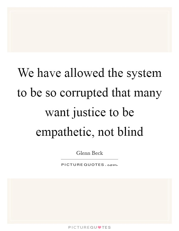 We have allowed the system to be so corrupted that many want justice to be empathetic, not blind Picture Quote #1