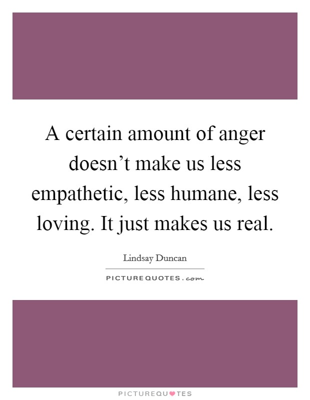 A certain amount of anger doesn't make us less empathetic, less humane, less loving. It just makes us real Picture Quote #1