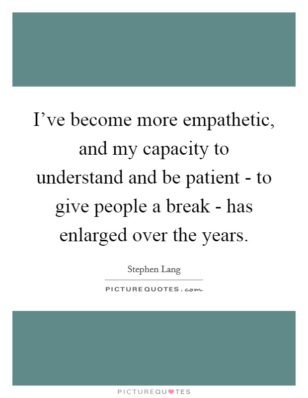 I've become more empathetic, and my capacity to understand and be patient - to give people a break - has enlarged over the years Picture Quote #1
