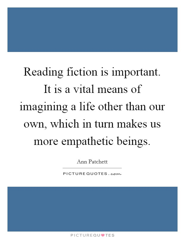 Reading fiction is important. It is a vital means of imagining a life other than our own, which in turn makes us more empathetic beings Picture Quote #1