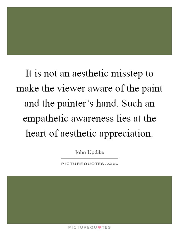 It is not an aesthetic misstep to make the viewer aware of the paint and the painter's hand. Such an empathetic awareness lies at the heart of aesthetic appreciation Picture Quote #1