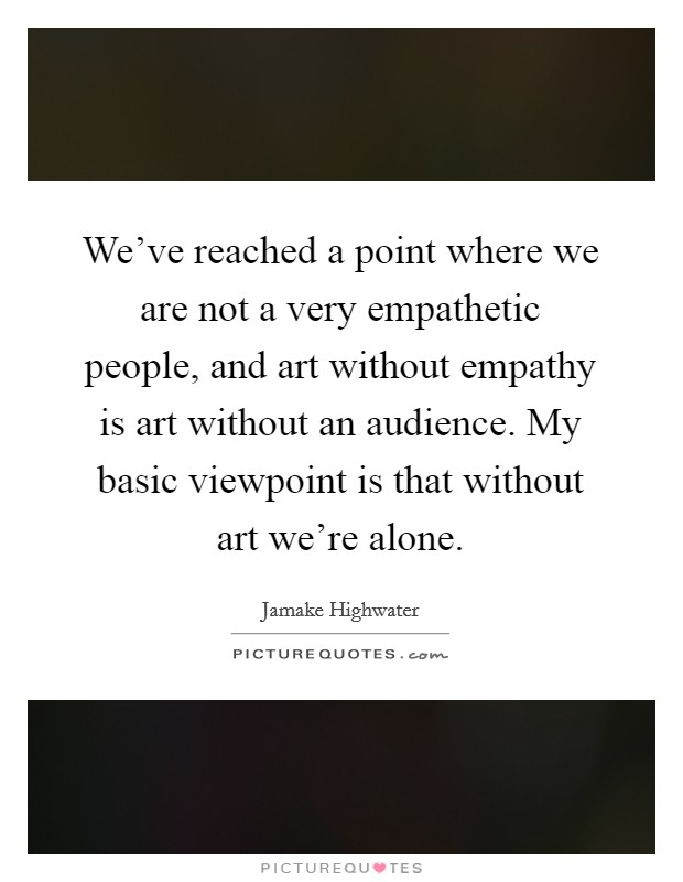 We've reached a point where we are not a very empathetic people, and art without empathy is art without an audience. My basic viewpoint is that without art we're alone Picture Quote #1