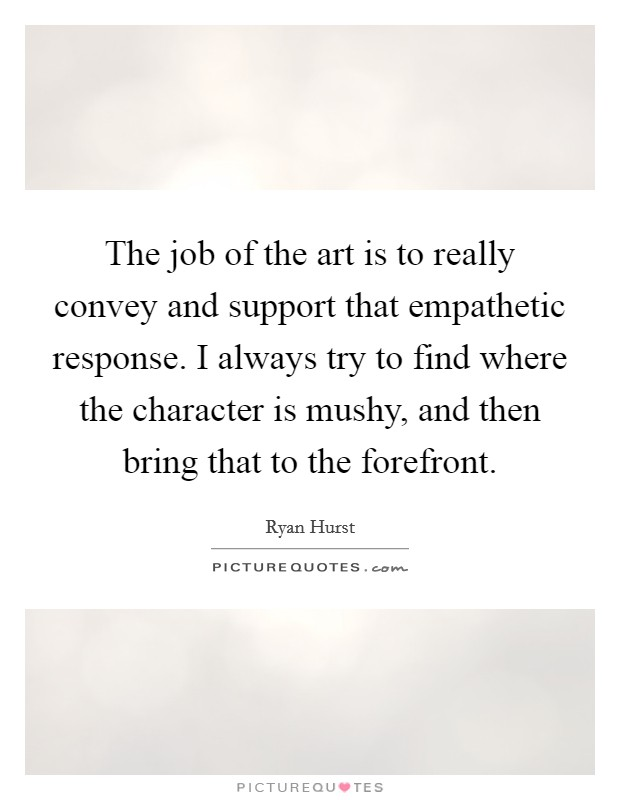 The job of the art is to really convey and support that empathetic response. I always try to find where the character is mushy, and then bring that to the forefront Picture Quote #1