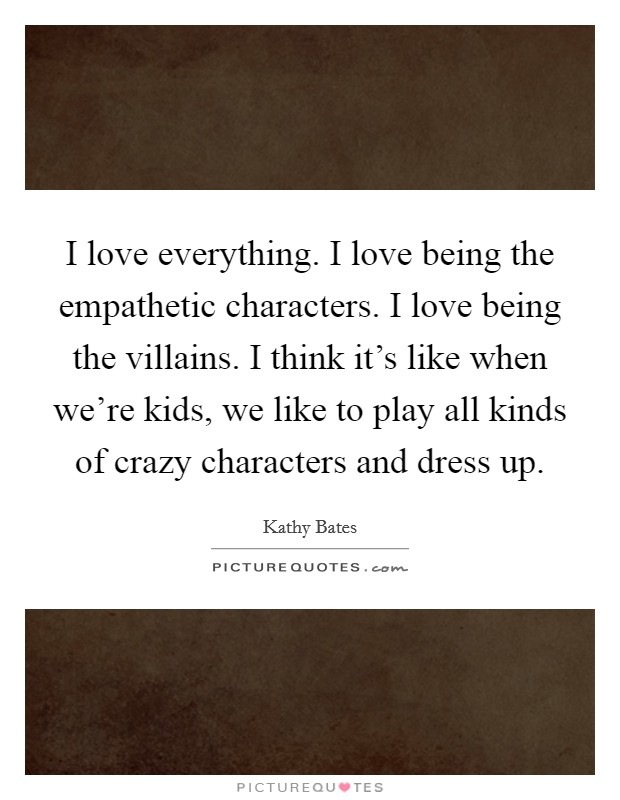 I love everything. I love being the empathetic characters. I love being the villains. I think it's like when we're kids, we like to play all kinds of crazy characters and dress up Picture Quote #1