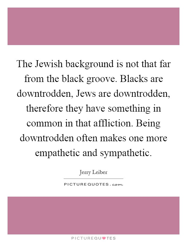 The Jewish background is not that far from the black groove. Blacks are downtrodden, Jews are downtrodden, therefore they have something in common in that affliction. Being downtrodden often makes one more empathetic and sympathetic Picture Quote #1
