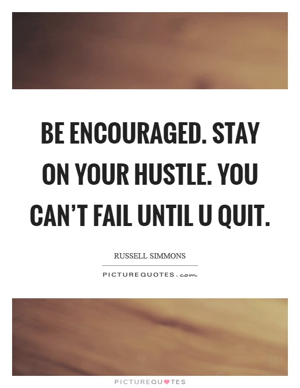 Be encouraged. Stay on your hustle. You can't fail until u quit Picture Quote #1