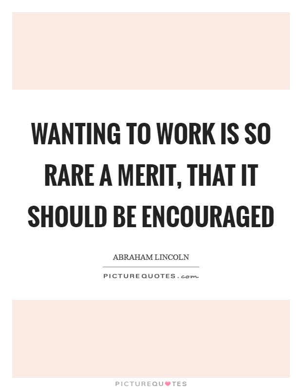 Wanting to work is so rare a merit, that it should be encouraged Picture Quote #1