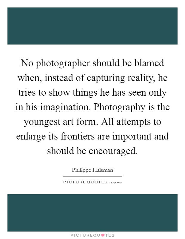 No photographer should be blamed when, instead of capturing reality, he tries to show things he has seen only in his imagination. Photography is the youngest art form. All attempts to enlarge its frontiers are important and should be encouraged Picture Quote #1