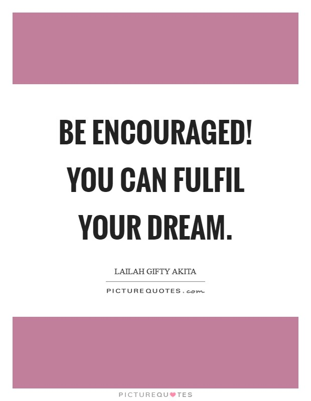 Be encouraged! You can fulfil your dream Picture Quote #1