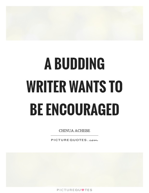 A budding writer wants to be encouraged Picture Quote #1