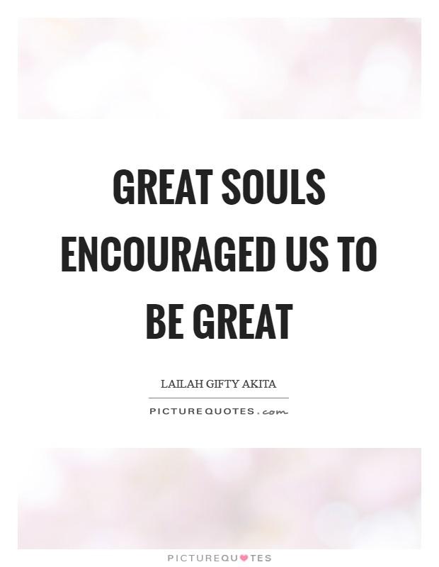Great souls encouraged us to be great Picture Quote #1