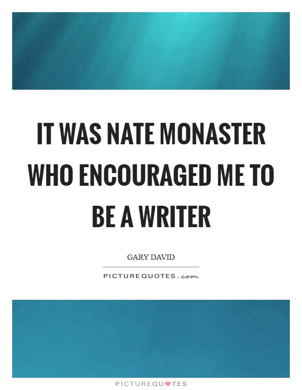 It was Nate Monaster who encouraged me to be a writer Picture Quote #1