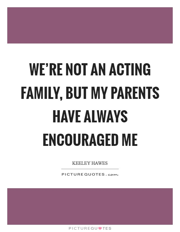 We're not an acting family, but my parents have always encouraged me Picture Quote #1