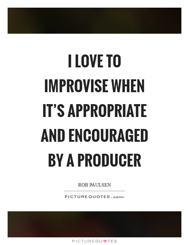 I love to improvise when it's appropriate and encouraged by a producer Picture Quote #1