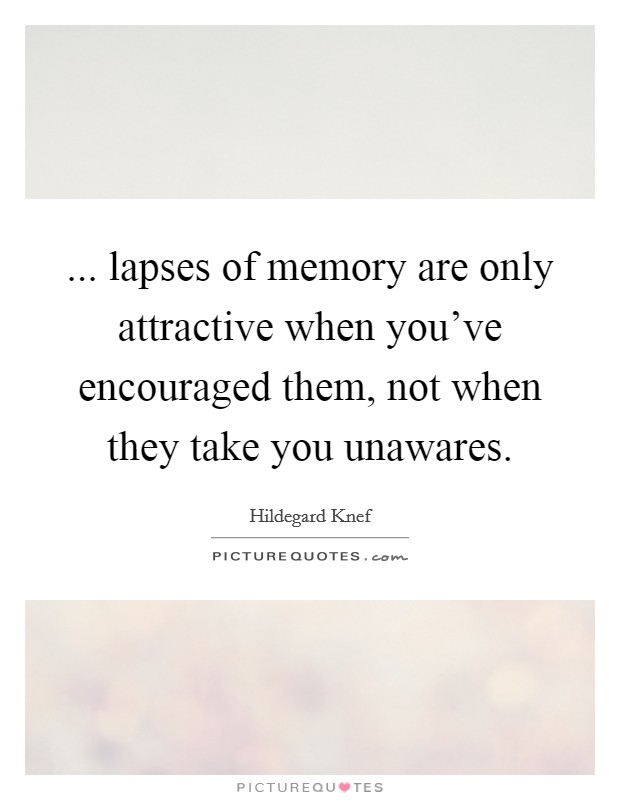 ... lapses of memory are only attractive when you've encouraged them, not when they take you unawares. Picture Quote #1