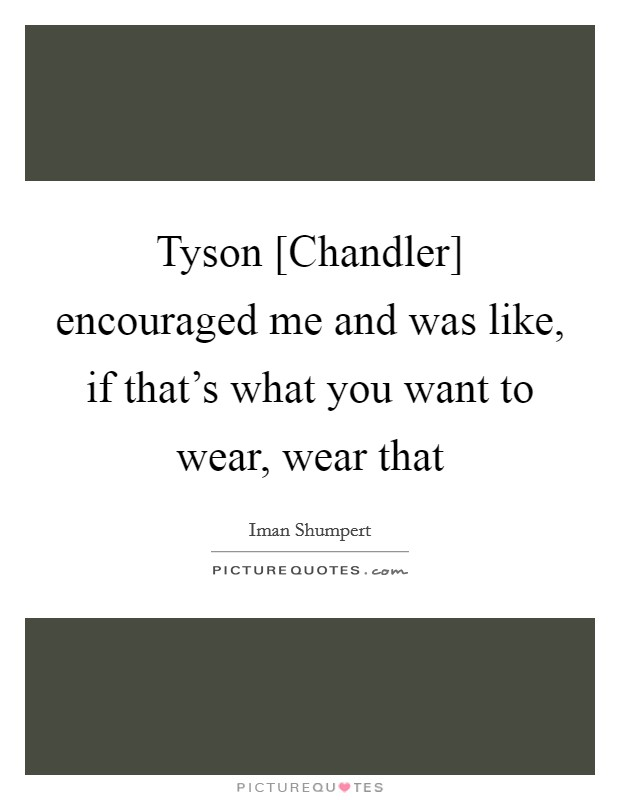 Tyson [Chandler] encouraged me and was like, if that's what you want to wear, wear that Picture Quote #1