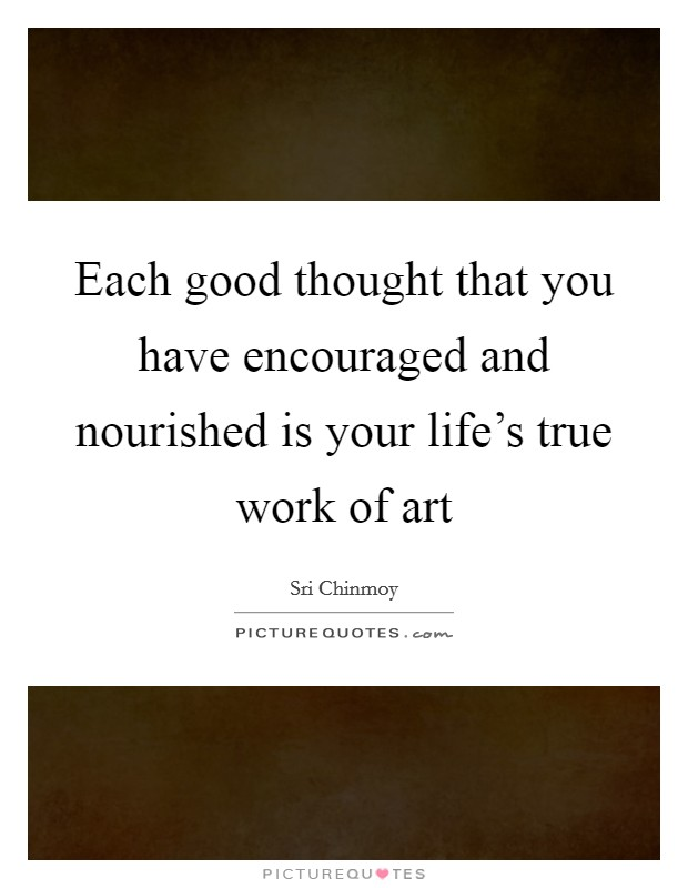 Each good thought that you have encouraged and nourished is your life's true work of art Picture Quote #1