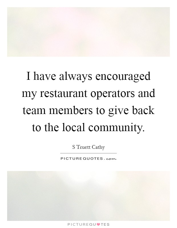 I have always encouraged my restaurant operators and team members to give back to the local community Picture Quote #1