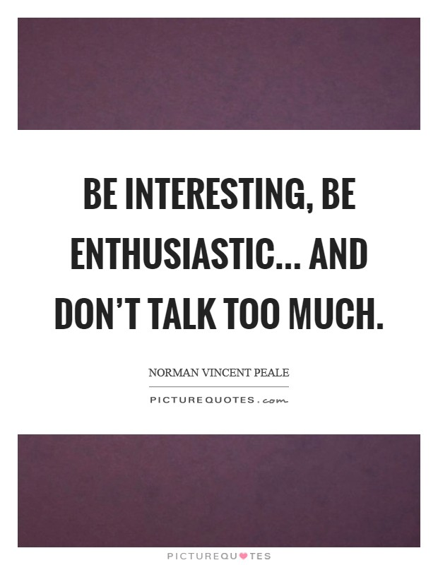 Be interesting, be enthusiastic... and don't talk too much. Picture Quote #1