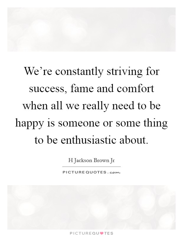 We're constantly striving for success, fame and comfort when all we really need to be happy is someone or some thing to be enthusiastic about Picture Quote #1