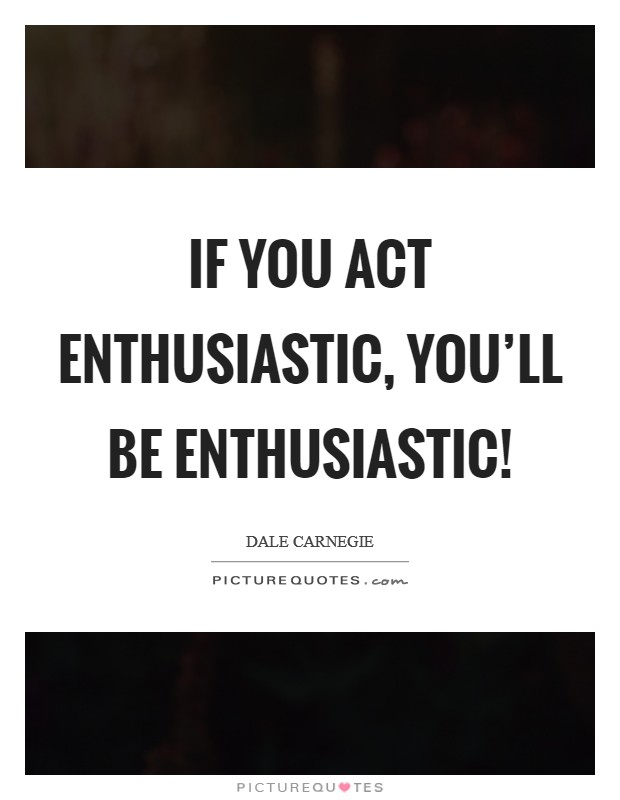 If you act enthusiastic, you'll be enthusiastic! Picture Quote #1