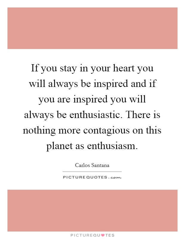 If you stay in your heart you will always be inspired and if you are inspired you will always be enthusiastic. There is nothing more contagious on this planet as enthusiasm. Picture Quote #1