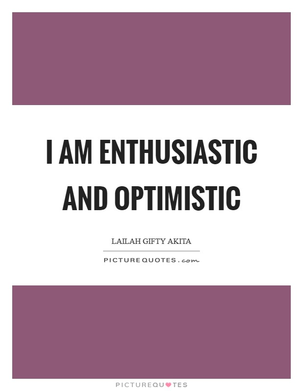 I am enthusiastic and optimistic Picture Quote #1