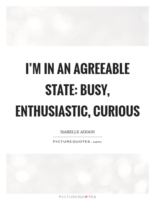 I'm in an agreeable state: busy, enthusiastic, curious Picture Quote #1