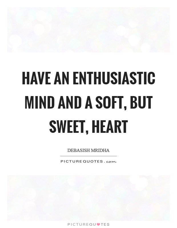 Have an enthusiastic mind and a soft, but sweet, heart Picture Quote #1