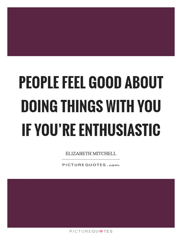 People feel good about doing things with you if you're enthusiastic Picture Quote #1
