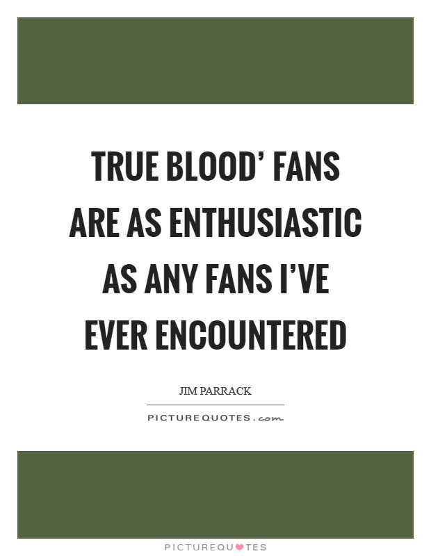 True Blood' fans are as enthusiastic as any fans I've ever encountered Picture Quote #1