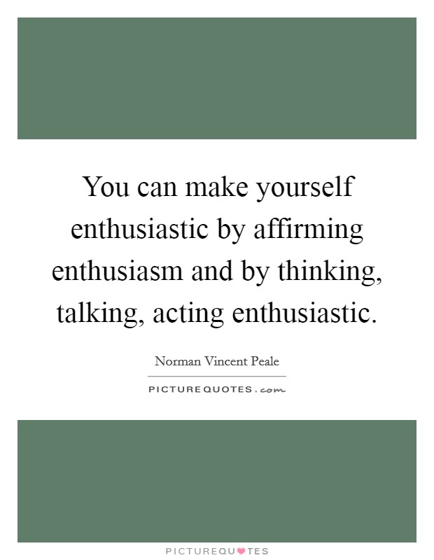 You can make yourself enthusiastic by affirming enthusiasm and by thinking, talking, acting enthusiastic Picture Quote #1
