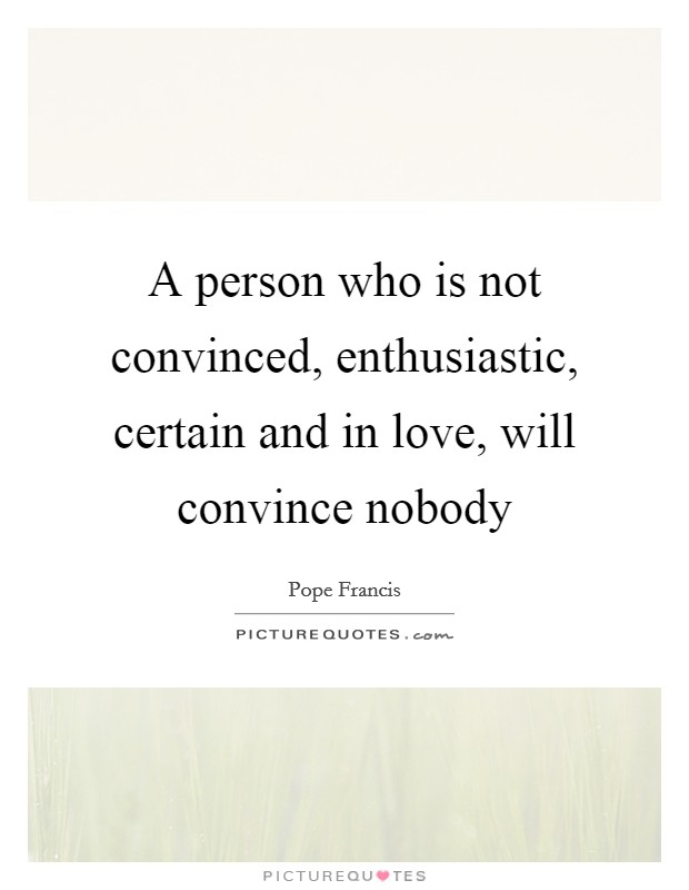 A person who is not convinced, enthusiastic, certain and in love, will convince nobody Picture Quote #1