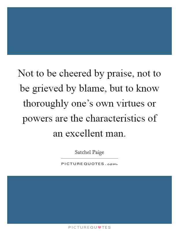 Not to be cheered by praise, not to be grieved by blame, but to know thoroughly one's own virtues or powers are the characteristics of an excellent man Picture Quote #1