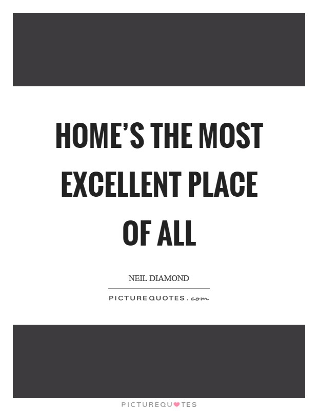 Home's the most excellent place of all Picture Quote #1