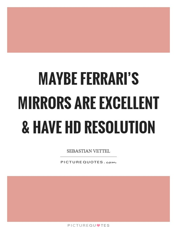 Maybe Ferrari's mirrors are excellent and have HD resolution Picture Quote #1