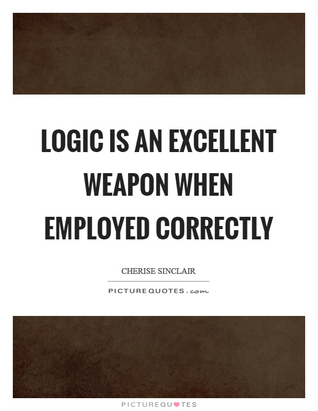 Logic is an excellent weapon when employed correctly Picture Quote #1
