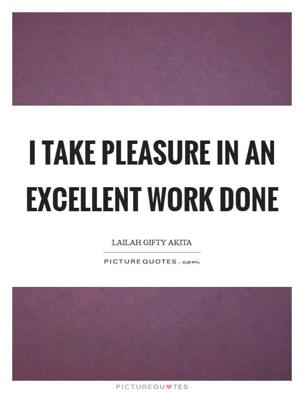 I take pleasure in an excellent work done Picture Quote #1