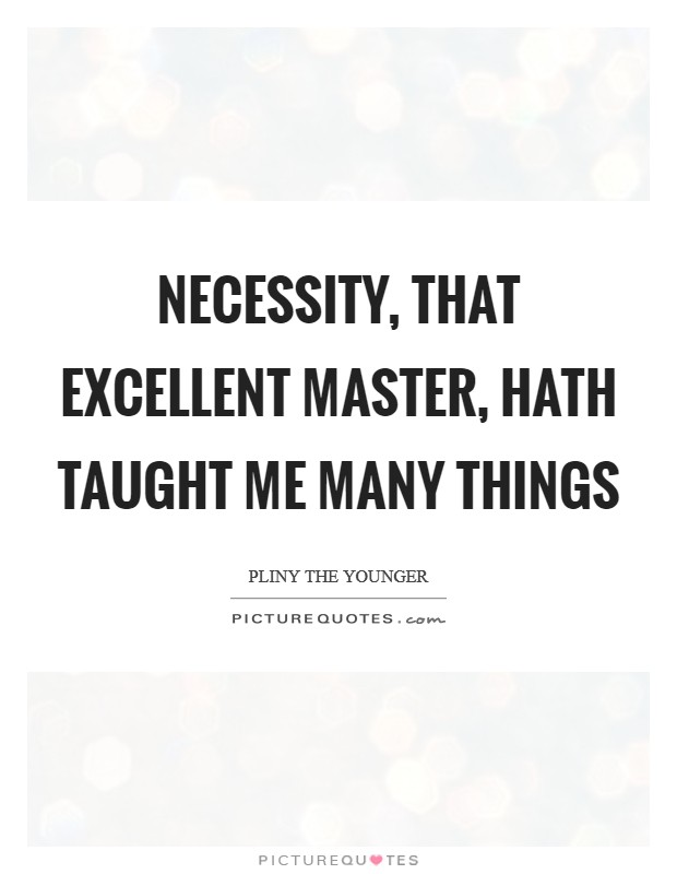 Necessity, that excellent master, hath taught me many things Picture Quote #1