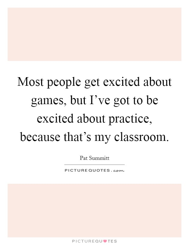 Most people get excited about games, but I've got to be excited about practice, because that's my classroom Picture Quote #1