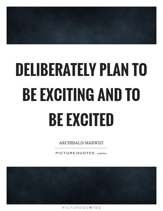 Deliberately plan to be exciting and to be excited Picture Quote #1