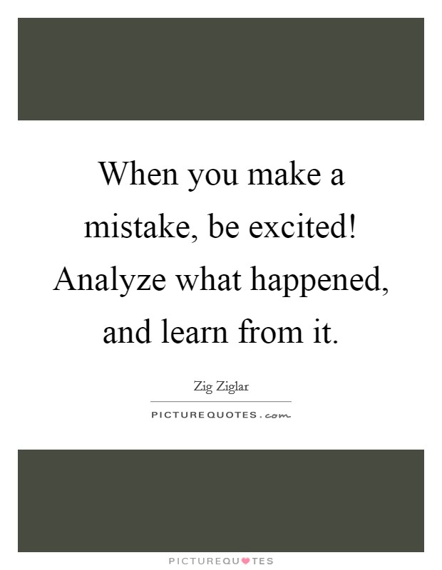 When you make a mistake, be excited! Analyze what happened, and learn from it. Picture Quote #1