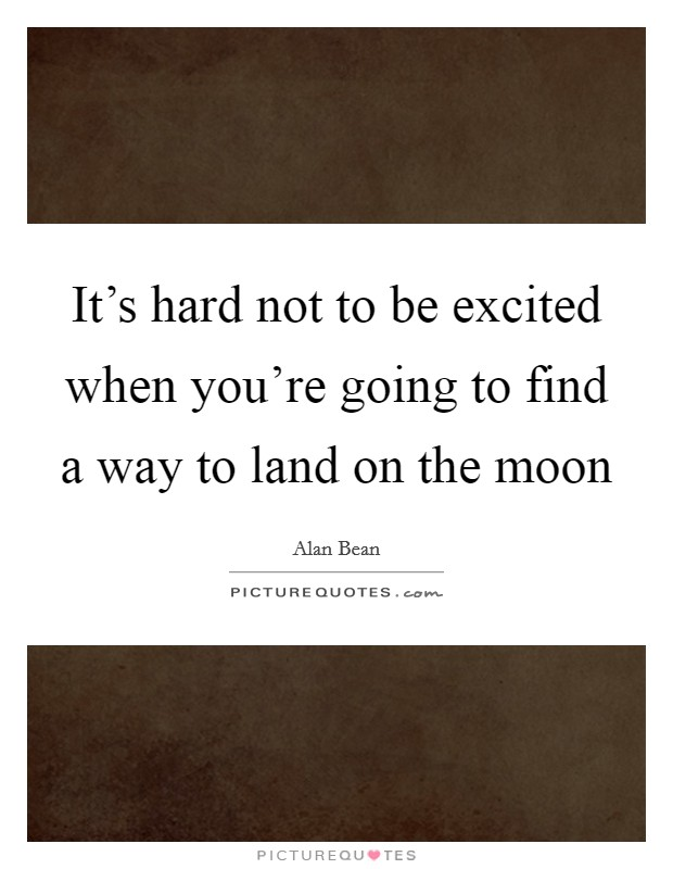 It's hard not to be excited when you're going to find a way to land on the moon Picture Quote #1