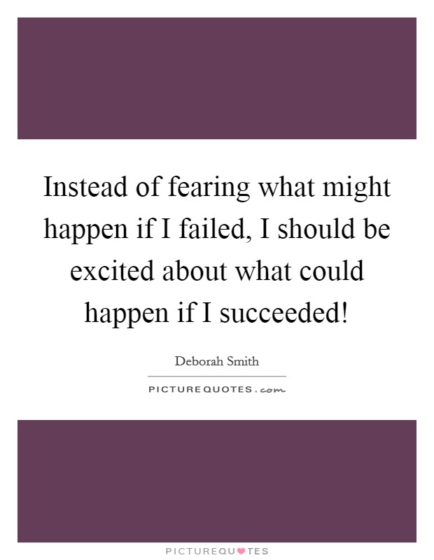 Instead of fearing what might happen if I failed, I should be excited about what could happen if I succeeded! Picture Quote #1