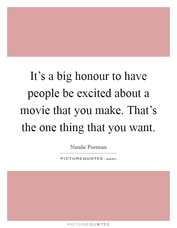 It's a big honour to have people be excited about a movie that you make. That's the one thing that you want Picture Quote #1