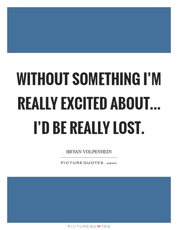 Without something I'm really excited about... I'd be really lost Picture Quote #1
