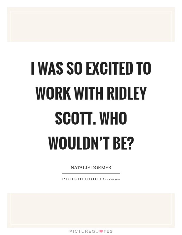I was so excited to work with Ridley Scott. Who wouldn't be? Picture Quote #1