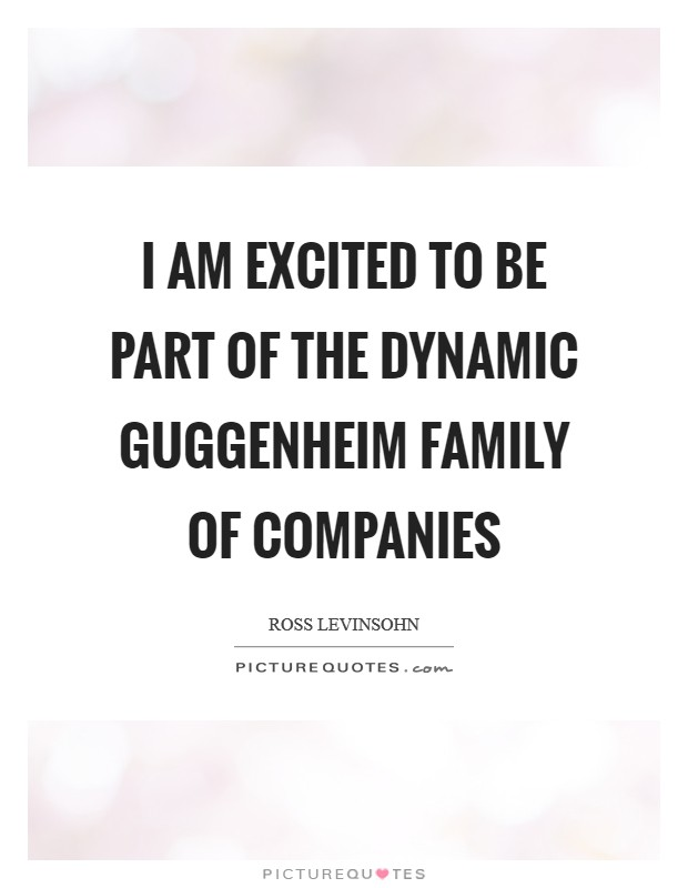 I am excited to be part of the dynamic Guggenheim family of companies Picture Quote #1