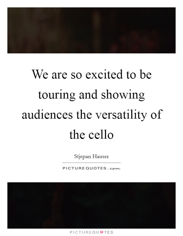 We are so excited to be touring and showing audiences the versatility of the cello Picture Quote #1