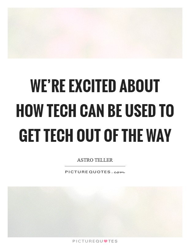 We're excited about how tech can be used to get tech out of the way Picture Quote #1